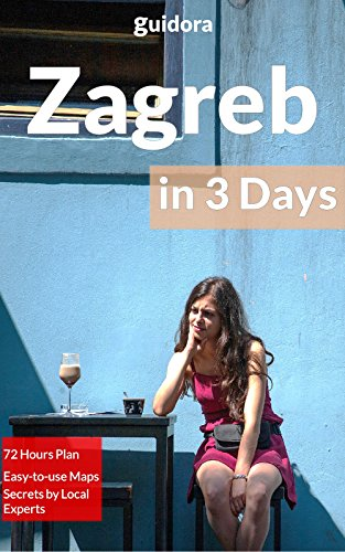 Zagreb in 3 Days (Travel Guide 2019): A Perfect 72 Hours Plan with the Best Things to Do in Zagreb,Croatia: 3-Day Itinerary,Food Guide, Google Maps,+20 ... Time & Money in Zagreb (English Edition)