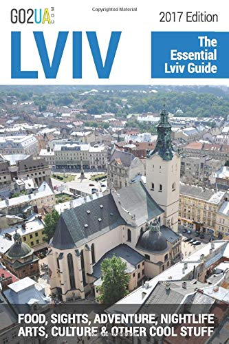 Lviv : The Essential Guide (2017 Edition): What to do in Lviv Ukraine: Food, Sights, Adventure, Nightlife, Arts, Culture and other cool stuff! (Go2UA...