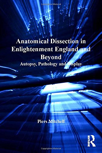 Anatomical Dissection in Enlightenment England and Beyond: Autopsy, Pathology and Display (The History of Medicine in Context)