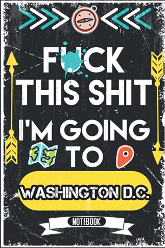 Fuck This Shit I'm Going To Washington D.C.: Sarcastic Notebook Journal For People From Washington D.C.   Vintage Cover Design With Funny Saying To ... Birthdays, White Elephant, New Year, Th