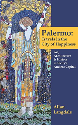 Palermo: Travels in the City of Happiness: Art, Architecture, and History in Sicily's Ancient Capital